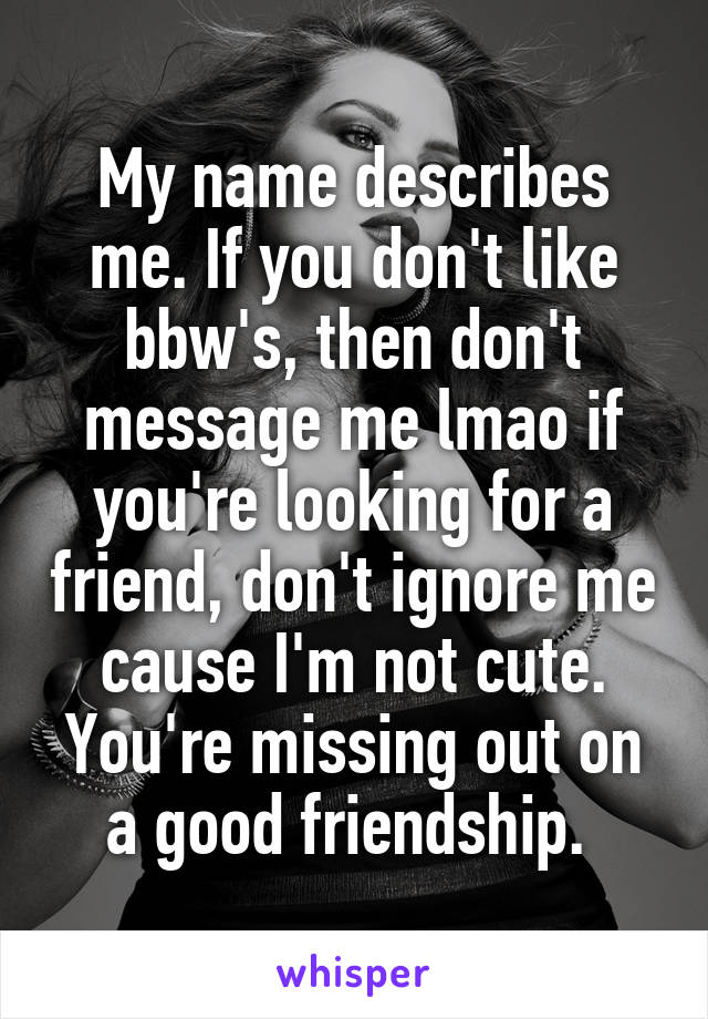 My name describes me. If you don't like bbw's, then don't message me lmao if you're looking for a friend, don't ignore me cause I'm not cute. You're missing out on a good friendship.