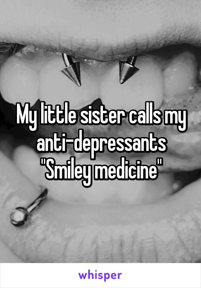 "My little sister calls my anti-depressants ""Smiley medicine"""