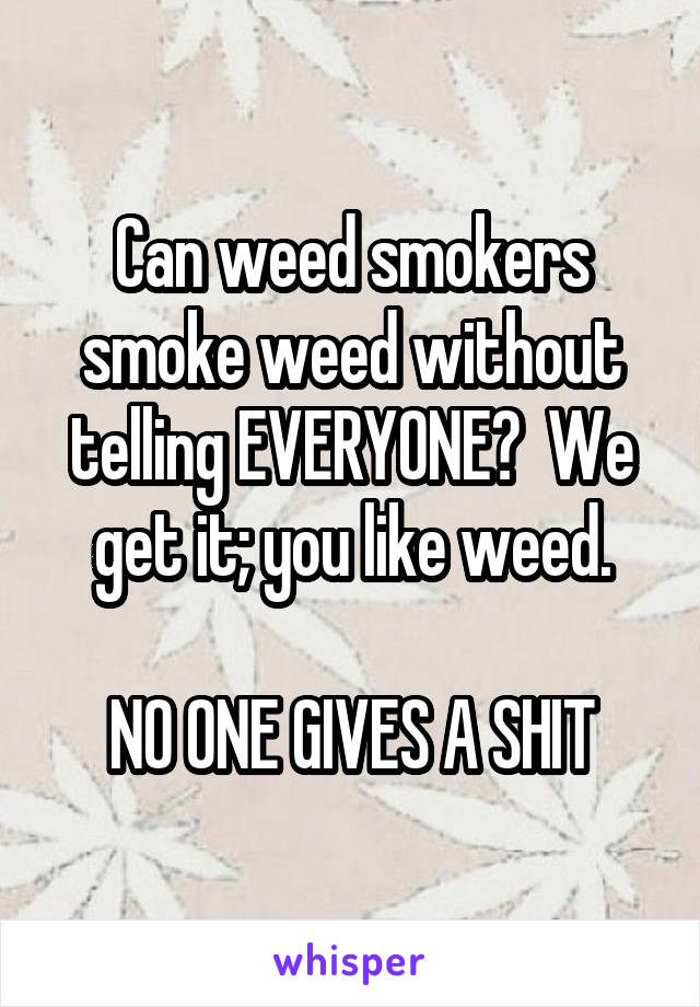 Can weed smokers smoke weed without telling EVERYONE?  We get it; you like weed.  NO ONE GIVES A SHIT