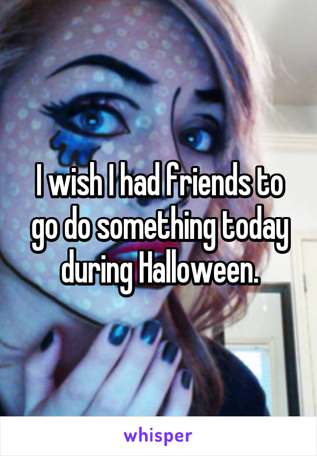 I wish I had friends to go do something today during Halloween.