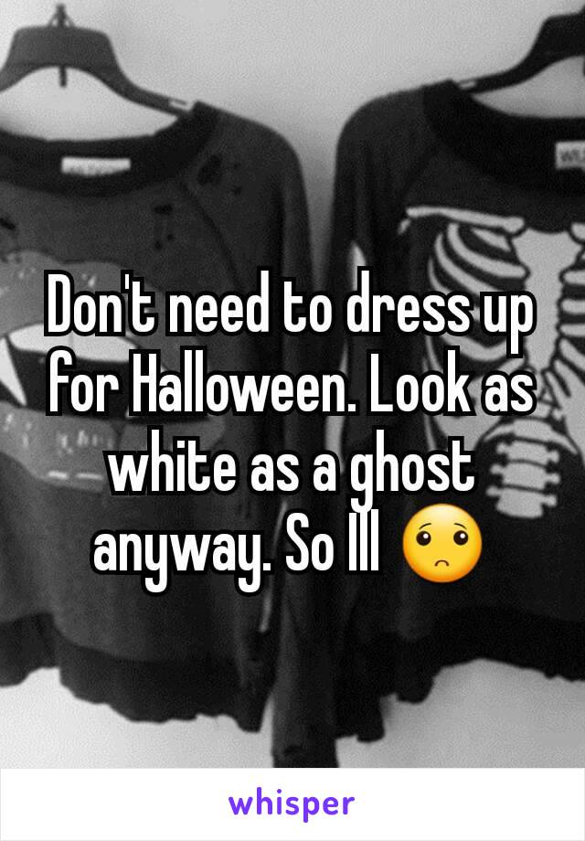 Don't need to dress up for Halloween. Look as white as a ghost anyway. So Ill 🙁