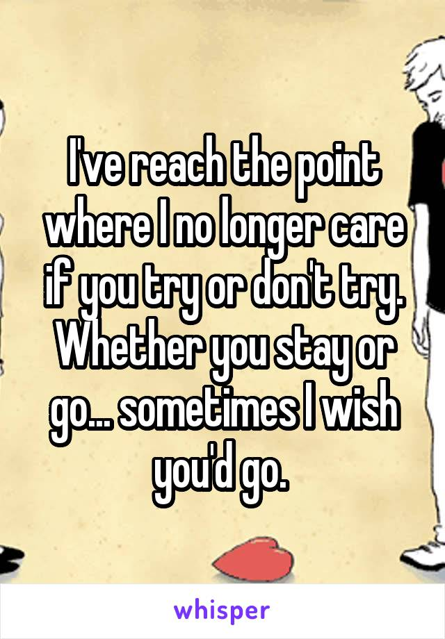 I've reach the point where I no longer care if you try or don't try. Whether you stay or go... sometimes I wish you'd go.