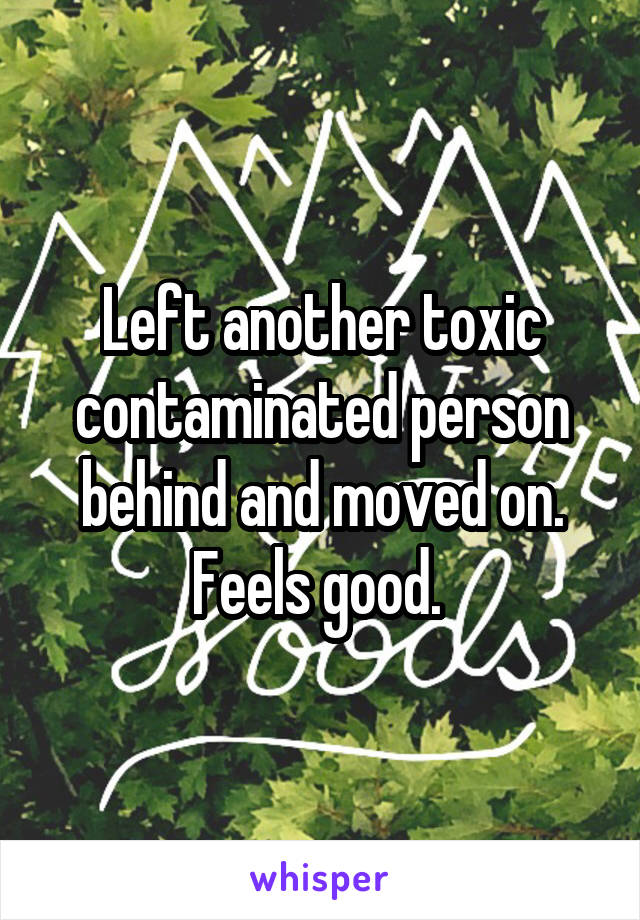 Left another toxic contaminated person behind and moved on. Feels good.