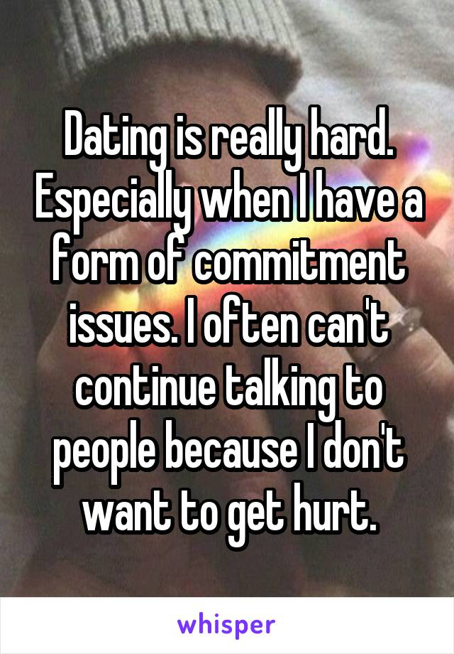 Dating is really hard. Especially when I have a form of commitment issues. I often can't continue talking to people because I don't want to get hurt.