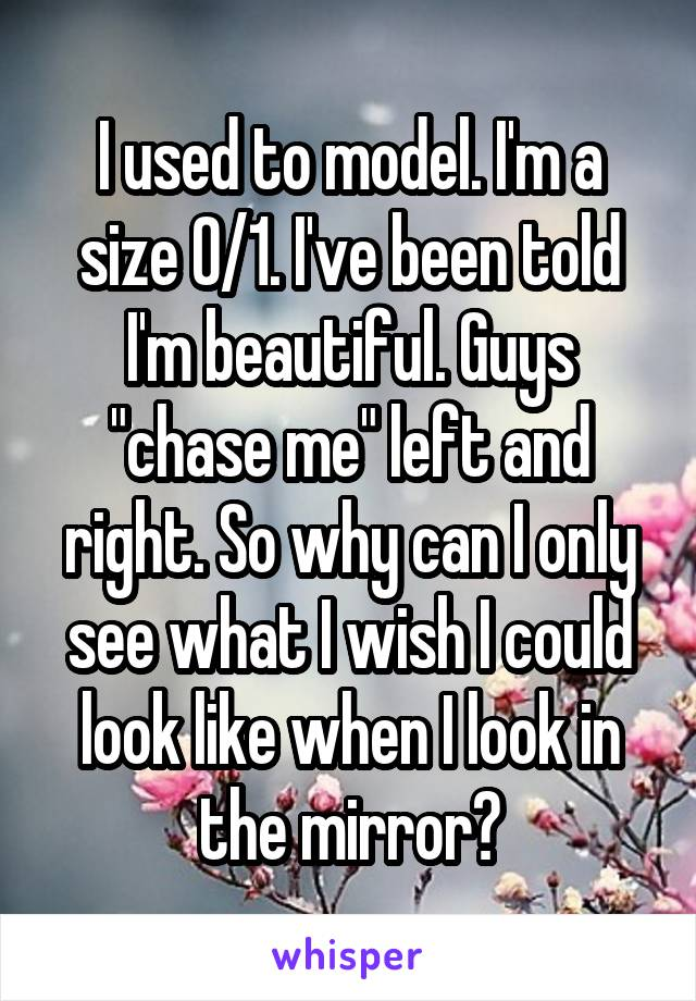"""I used to model. I'm a size 0/1. I've been told I'm beautiful. Guys """"chase me"""" left and right. So why can I only see what I wish I could look like when I look in the mirror?"""