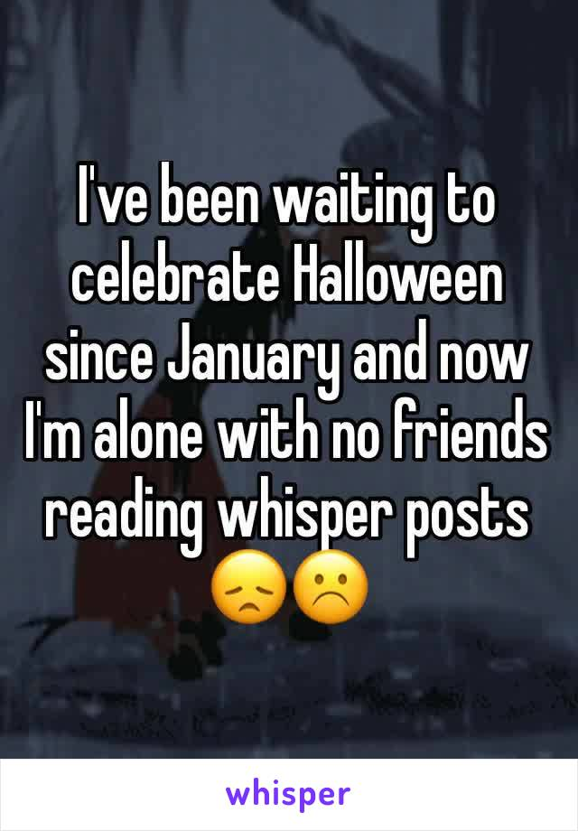 I've been waiting to celebrate Halloween since January and now I'm alone with no friends reading whisper posts 😞☹️