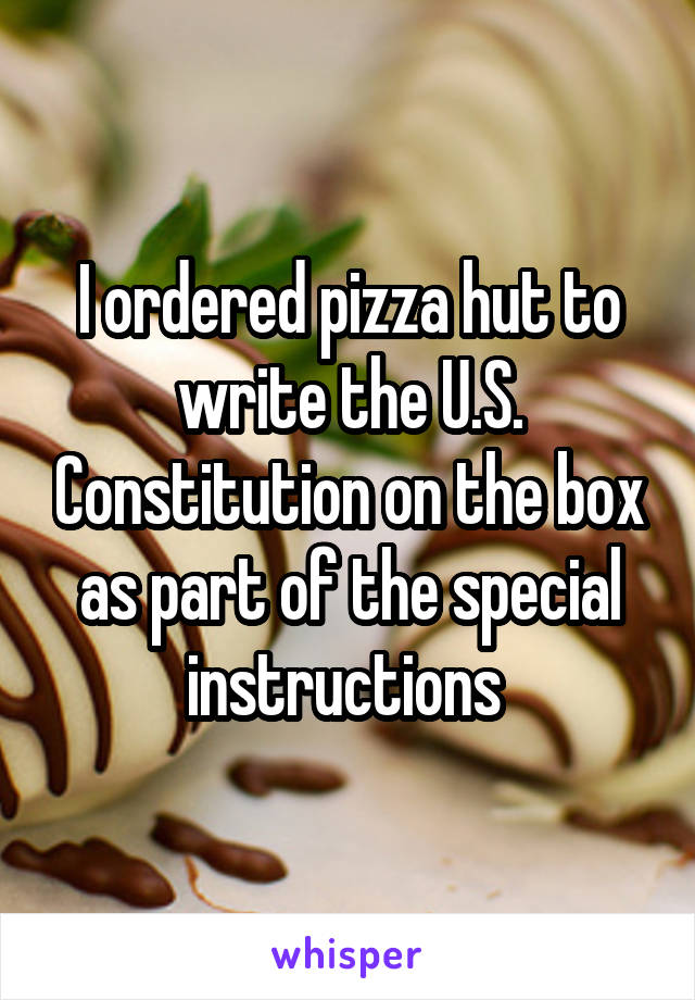 I ordered pizza hut to write the U.S. Constitution on the box as part of the special instructions