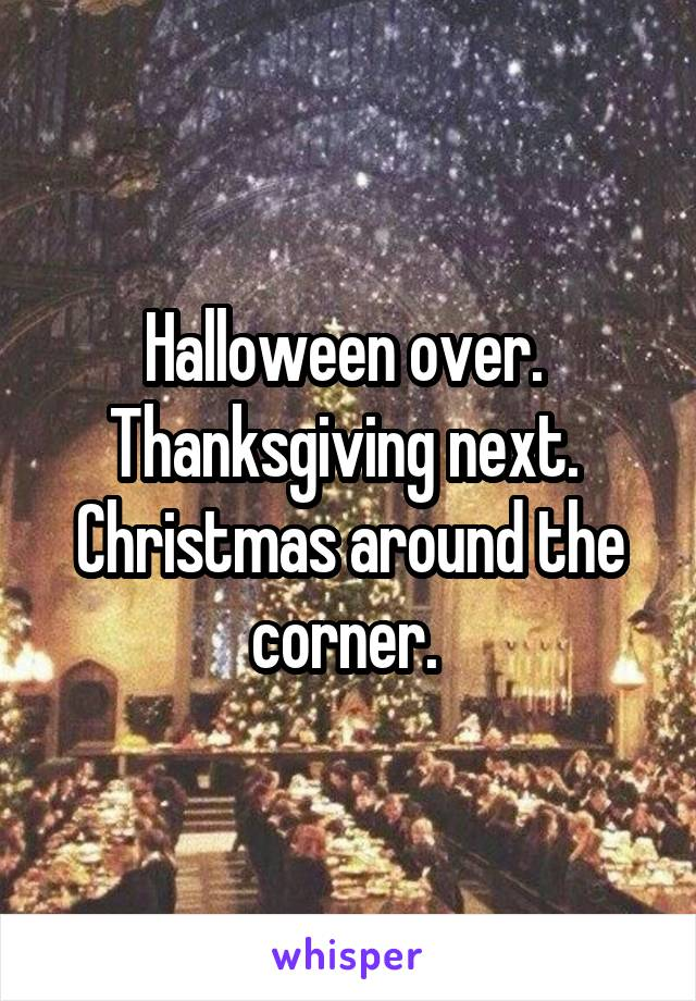 Halloween over.  Thanksgiving next.  Christmas around the corner.
