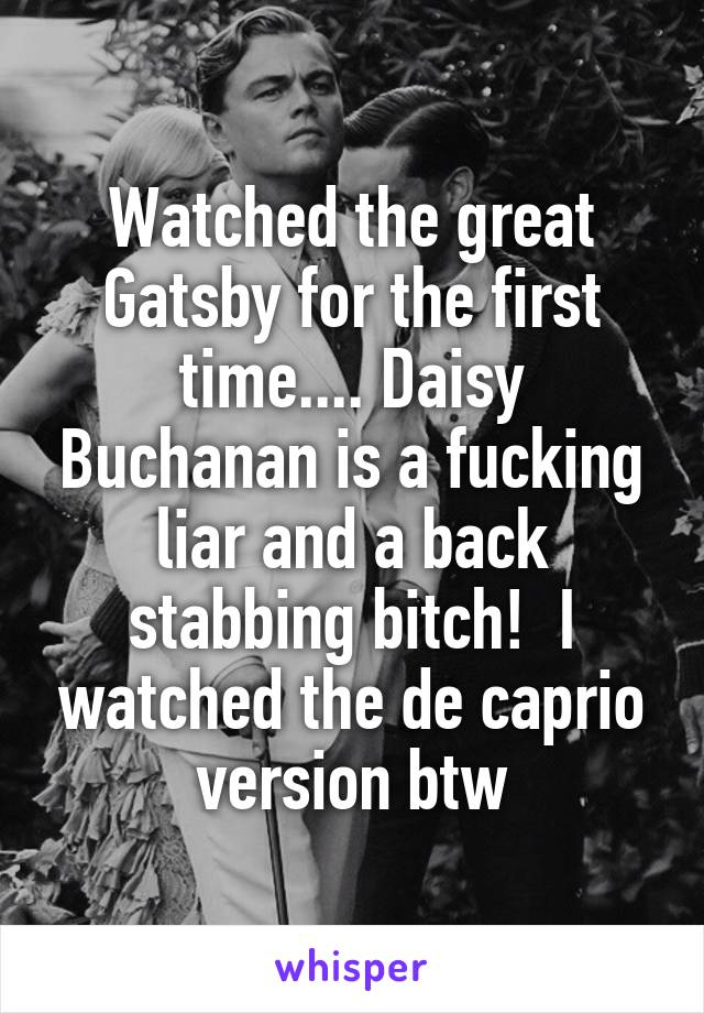 Watched the great Gatsby for the first time.... Daisy Buchanan is a fucking liar and a back stabbing bitch!  I watched the de caprio version btw