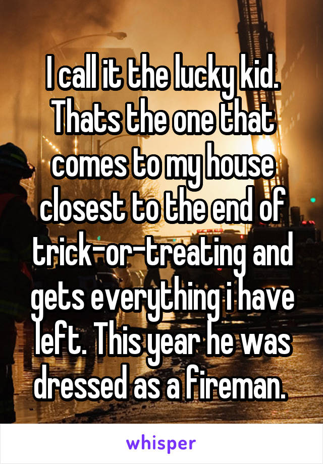 I call it the lucky kid. Thats the one that comes to my house closest to the end of trick-or-treating and gets everything i have left. This year he was dressed as a fireman.