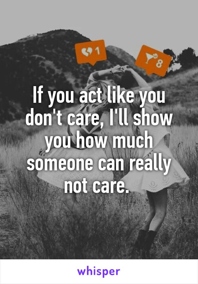 If you act like you don't care, I'll show you how much someone can really not care.
