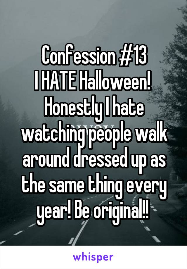 Confession #13 I HATE Halloween!  Honestly I hate watching people walk around dressed up as the same thing every year! Be original!!