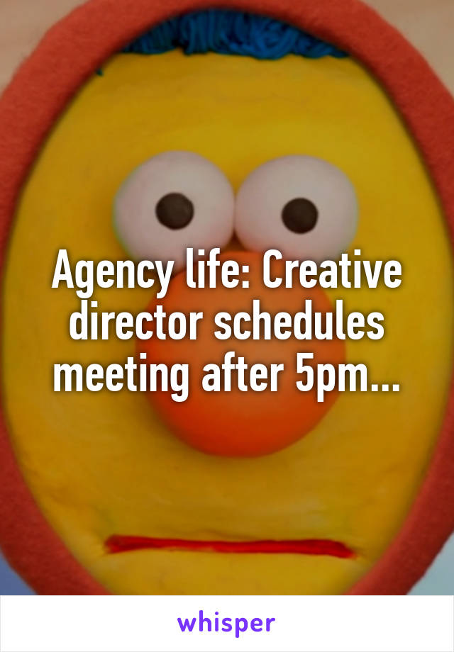 Agency life: Creative director schedules meeting after 5pm...