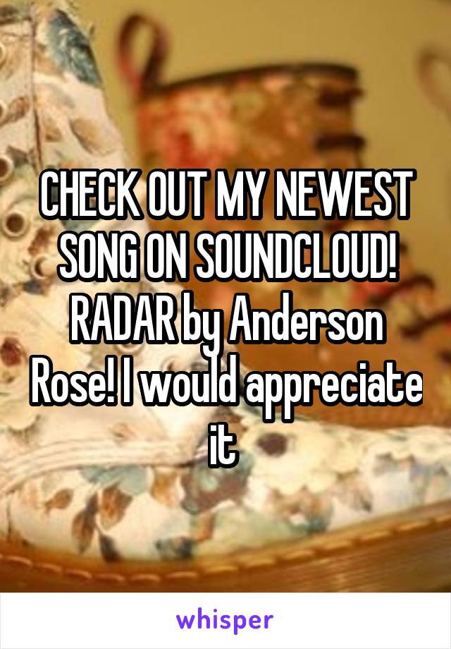 CHECK OUT MY NEWEST SONG ON SOUNDCLOUD! RADAR by Anderson Rose! I would appreciate it
