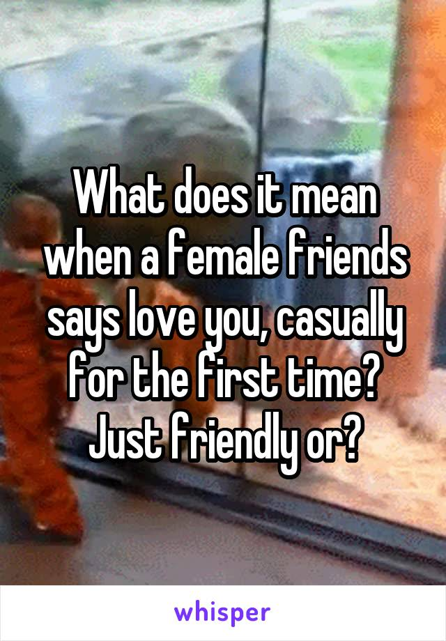 What does it mean when a female friends says love you, casually for the first time? Just friendly or?
