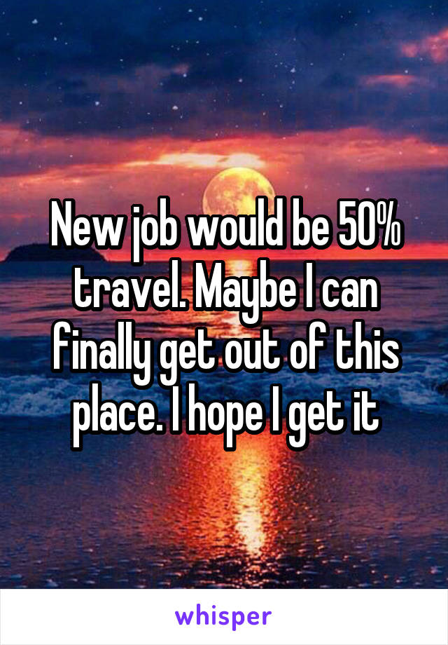 New job would be 50% travel. Maybe I can finally get out of this place. I hope I get it