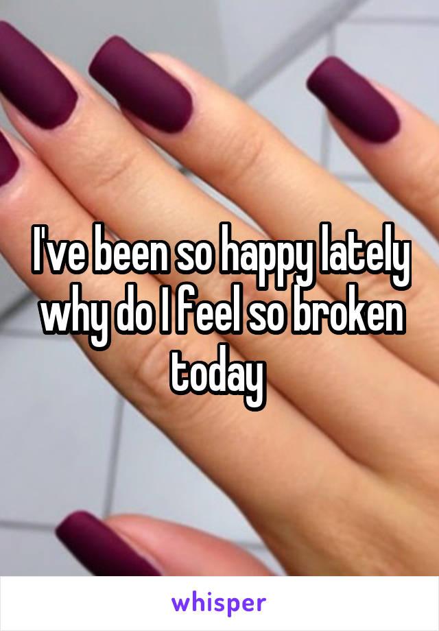 I've been so happy lately why do I feel so broken today