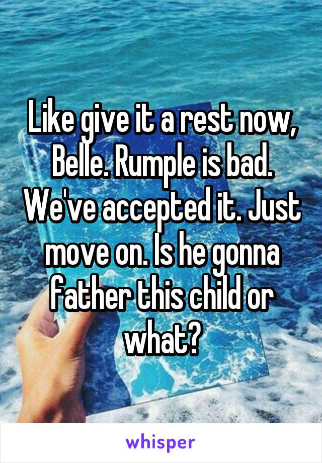 Like give it a rest now, Belle. Rumple is bad. We've accepted it. Just move on. Is he gonna father this child or what?