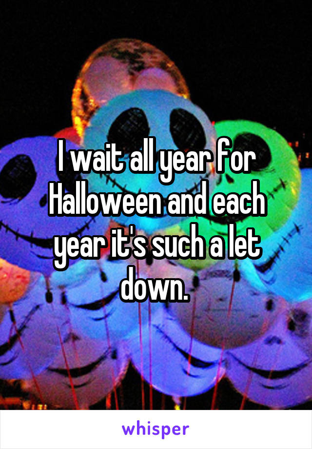 I wait all year for Halloween and each year it's such a let down.