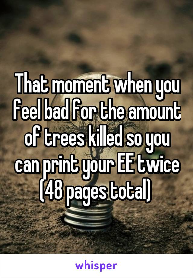 That moment when you feel bad for the amount of trees killed so you can print your EE twice (48 pages total)