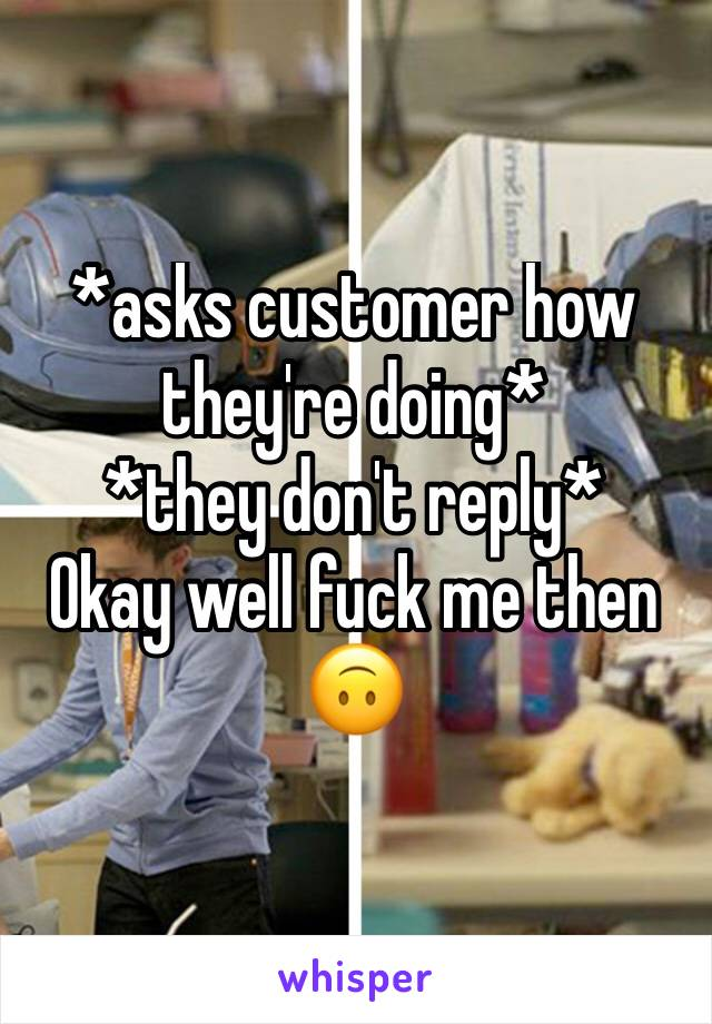 *asks customer how they're doing* *they don't reply* Okay well fuck me then 🙃