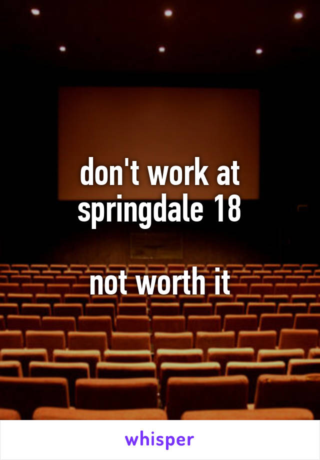 don't work at springdale 18  not worth it