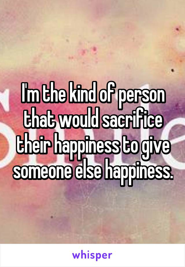 I'm the kind of person that would sacrifice their happiness to give someone else happiness.