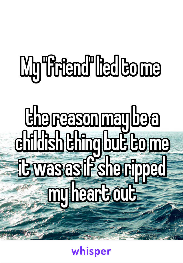 """My """"friend"""" lied to me   the reason may be a childish thing but to me it was as if she ripped my heart out"""