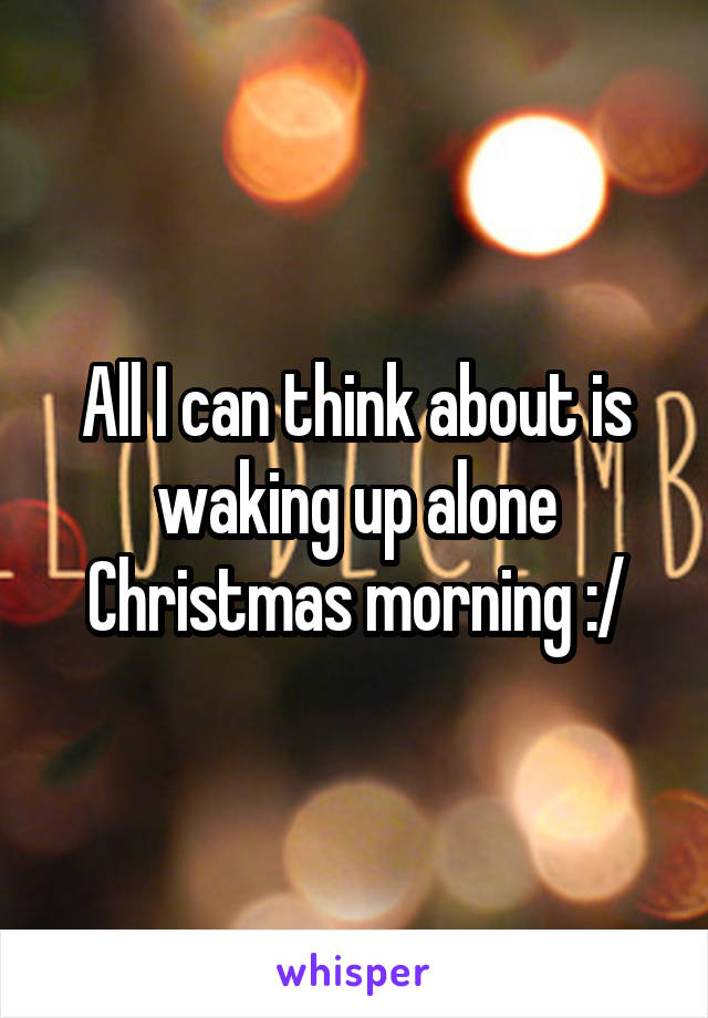 All I can think about is waking up alone Christmas morning :/
