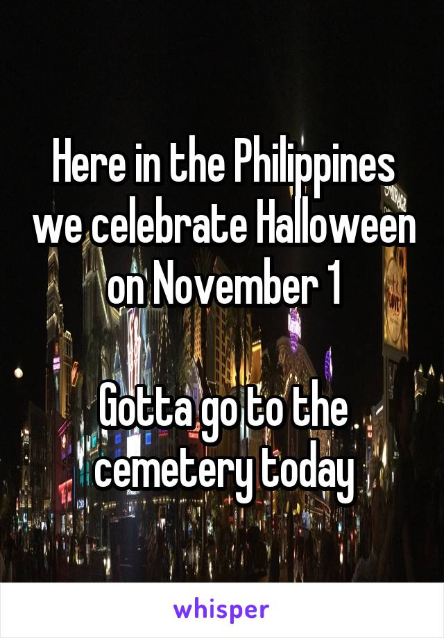 Here in the Philippines we celebrate Halloween on November 1  Gotta go to the cemetery today
