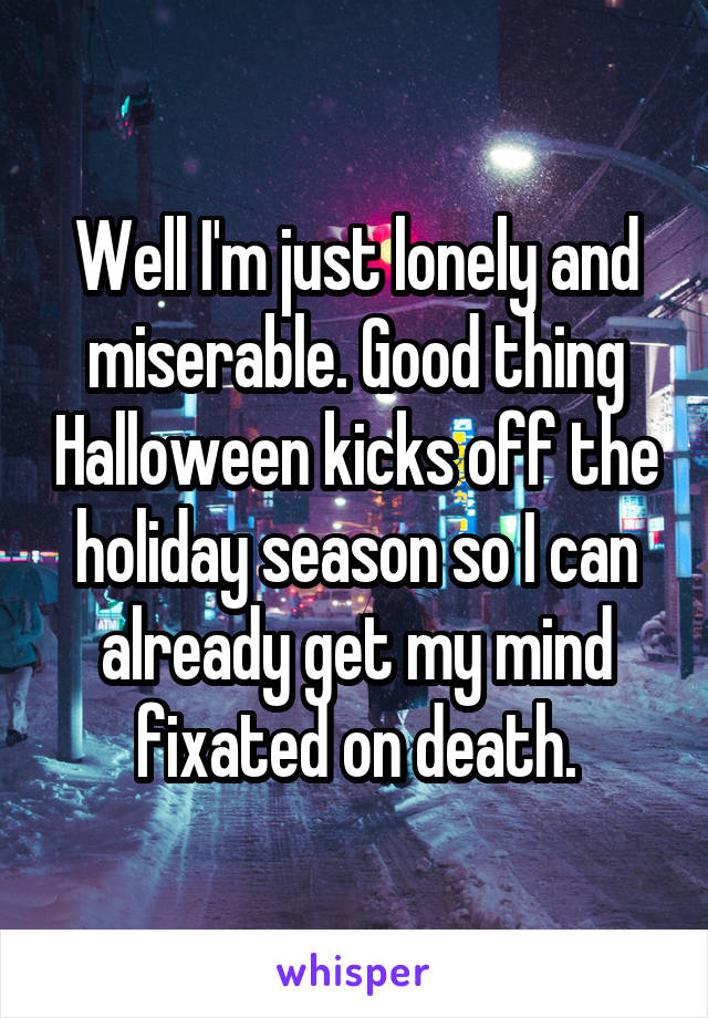 Well I'm just lonely and miserable. Good thing Halloween kicks off the holiday season so I can already get my mind fixated on death.