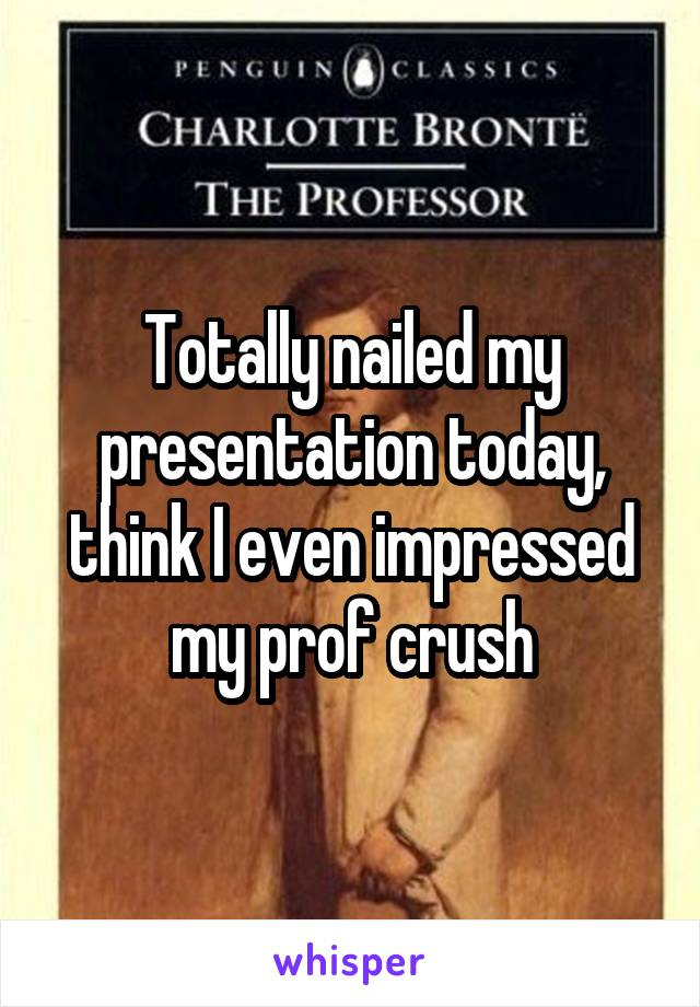 Totally nailed my presentation today, think I even impressed my prof crush