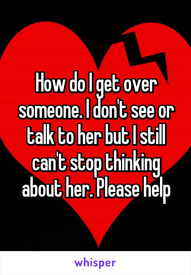 How do I get over someone. I don't see or talk to her but I still can't stop thinking about her. Please help