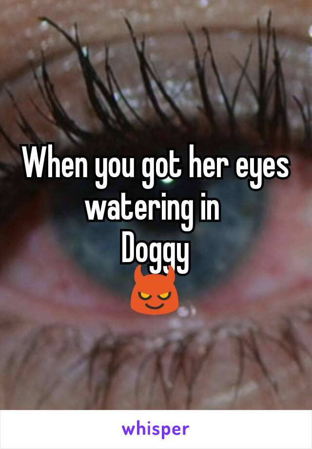 When you got her eyes watering in  Doggy 😈