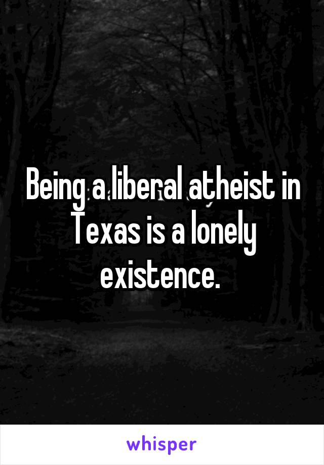 Being a liberal atheist in Texas is a lonely existence.