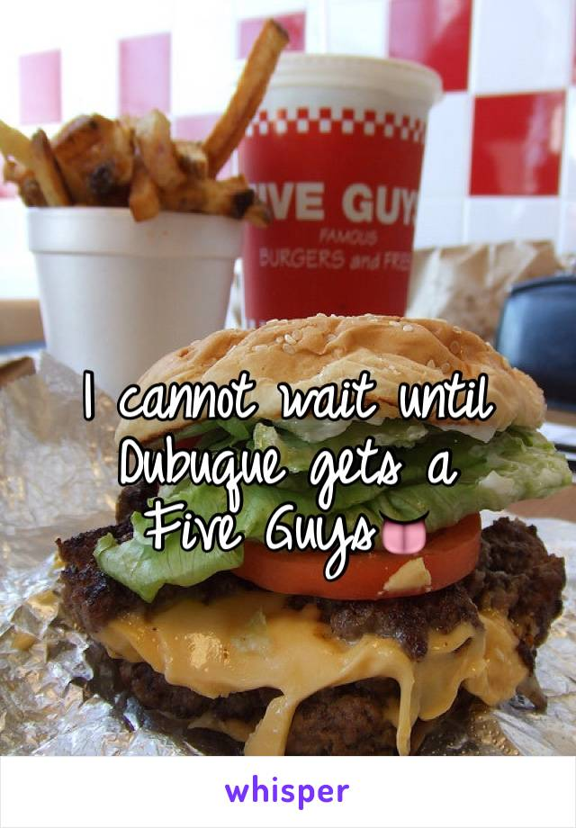 I cannot wait until Dubuque gets a                   Five Guys👅