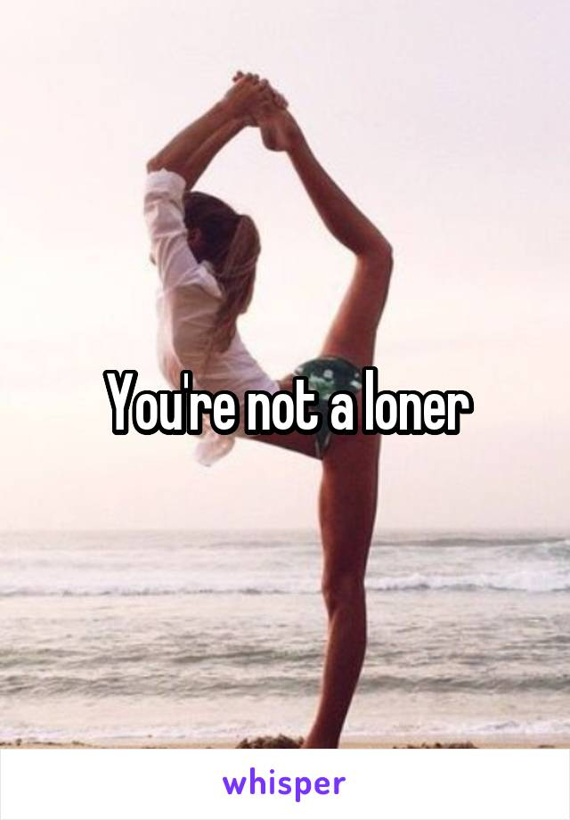 You're not a loner
