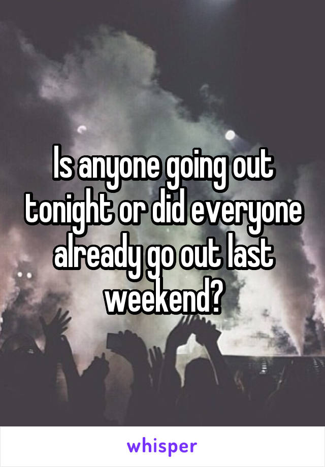 Is anyone going out tonight or did everyone already go out last weekend?
