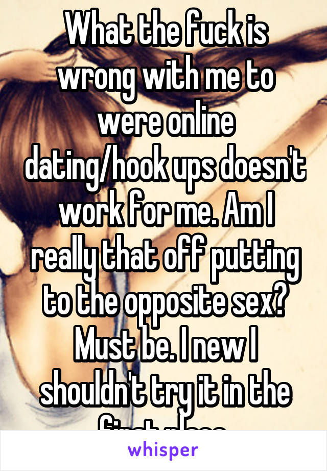 What the fuck is wrong with me to were online dating/hook ups doesn't work for me. Am I really that off putting to the opposite sex? Must be. I new I shouldn't try it in the first place.
