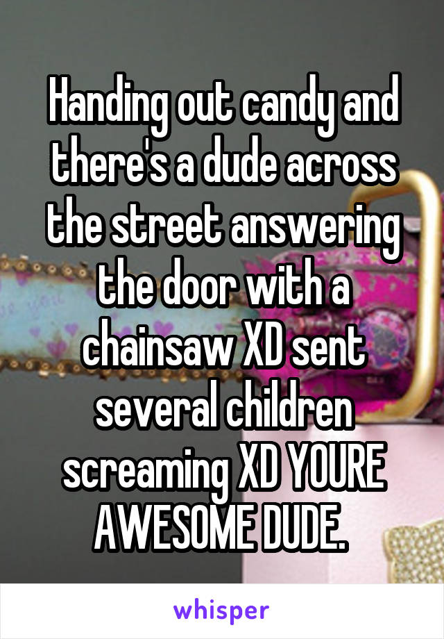Handing out candy and there's a dude across the street answering the door with a chainsaw XD sent several children screaming XD YOURE AWESOME DUDE.