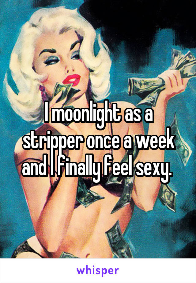I moonlight as a stripper once a week and I finally feel sexy.