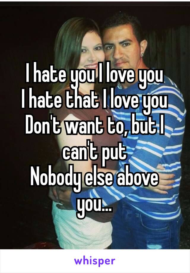 I hate you I love you I hate that I love you Don't want to, but I can't put Nobody else above you…