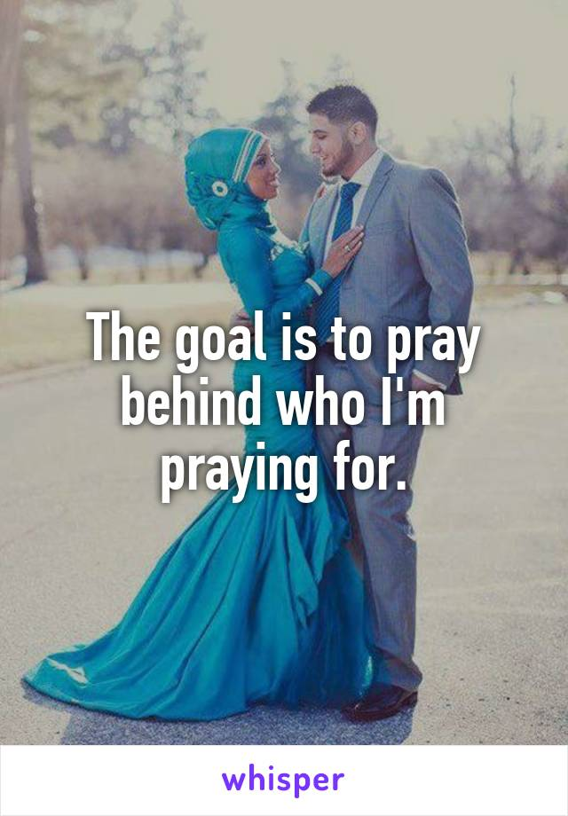 The goal is to pray behind who I'm praying for.