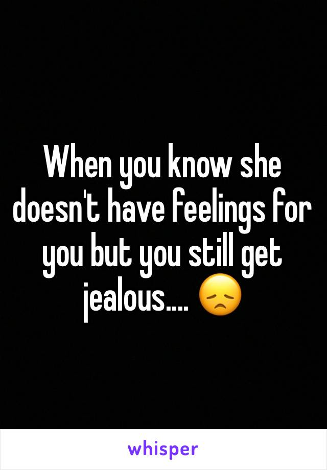 When you know she doesn't have feelings for you but you still get jealous.... 😞