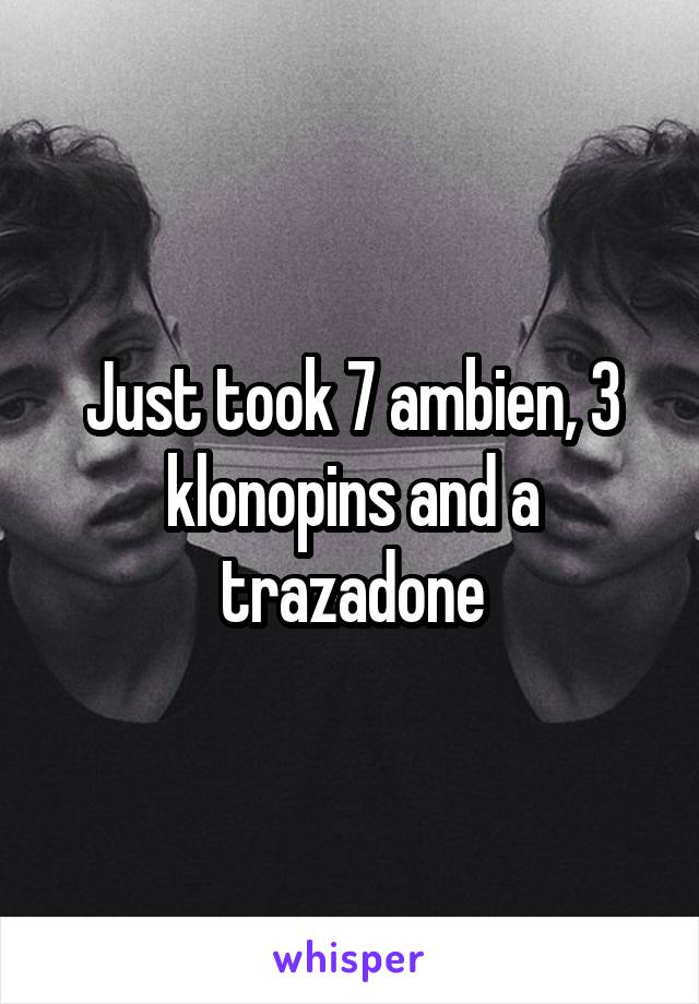 Just took 7 ambien, 3 klonopins and a trazadone