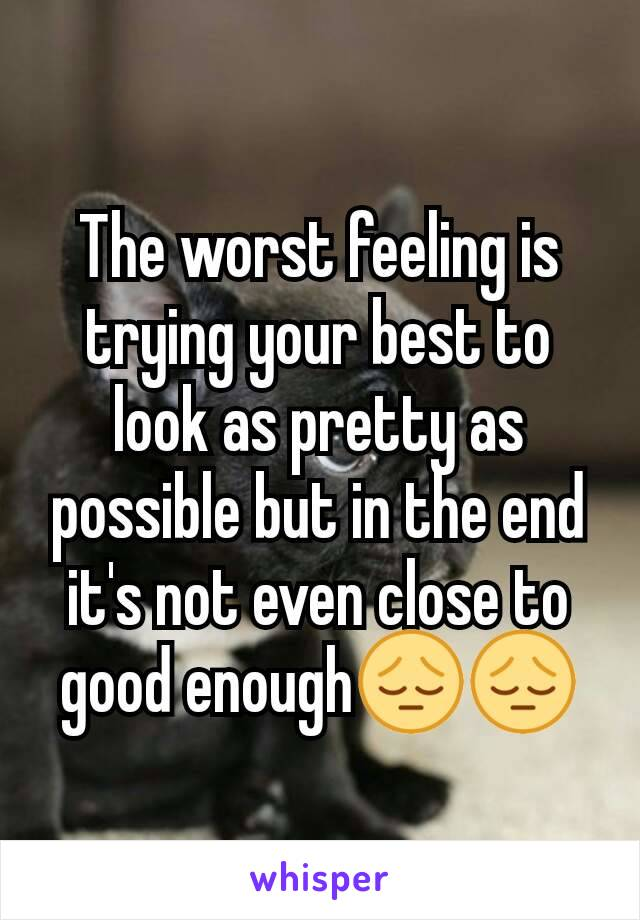 The worst feeling is trying your best to look as pretty as possible but in the end it's not even close to good enough😔😔