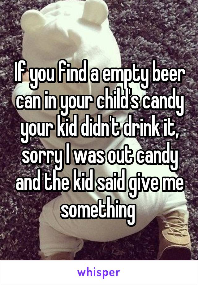 If you find a empty beer can in your child's candy your kid didn't drink it, sorry I was out candy and the kid said give me something