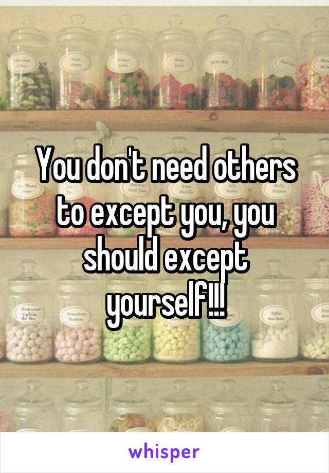 You don't need others to except you, you should except yourself!!!