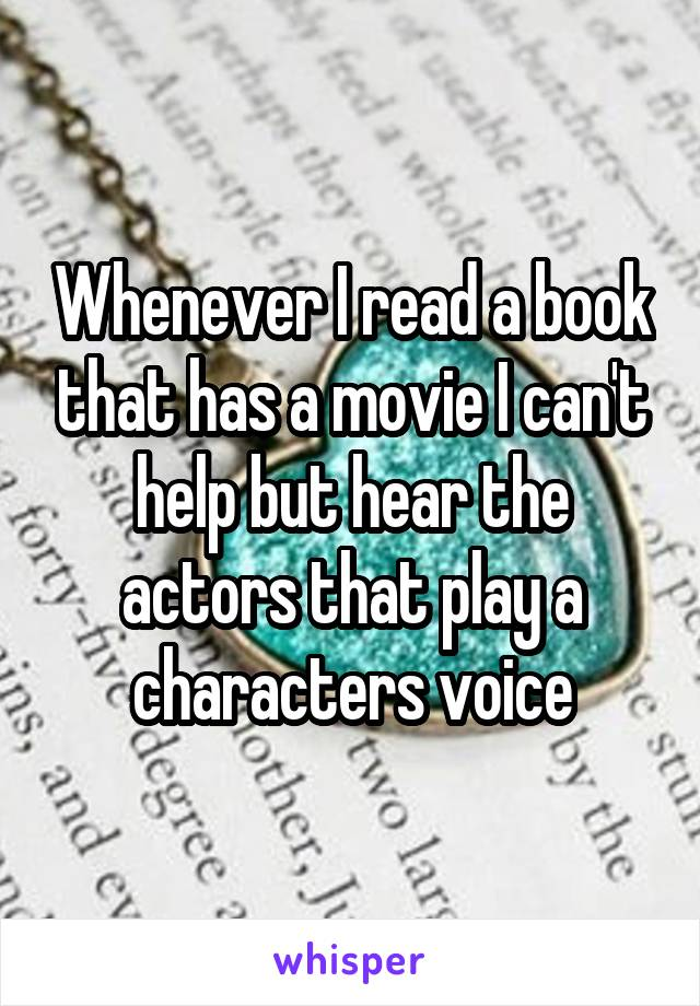Whenever I read a book that has a movie I can't help but hear the actors that play a characters voice