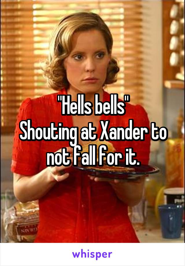 """Hells bells"" Shouting at Xander to not fall for it."